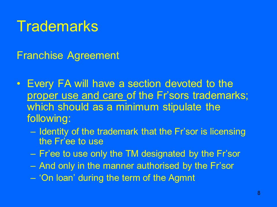 8 Trademarks Franchise Agreement Every FA will have a section devoted to the proper use and care of the Frsors trademarks; which should as a minimum stipulate the following: –Identity of the trademark that the Frsor is licensing the Free to use –Free to use only the TM designated by the Frsor –And only in the manner authorised by the Frsor –On loan during the term of the Agmnt