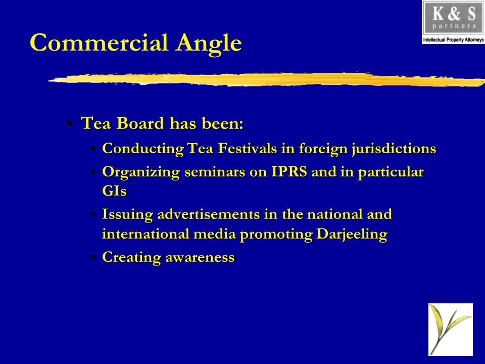 Commercial Angle Tea Board has been:Tea Board has been: Conducting Tea Festivals in foreign jurisdictionsConducting Tea Festivals in foreign jurisdictions Organizing seminars on IPRS and in particular GIsOrganizing seminars on IPRS and in particular GIs Issuing advertisements in the national and international media promoting DarjeelingIssuing advertisements in the national and international media promoting Darjeeling Creating awarenessCreating awareness