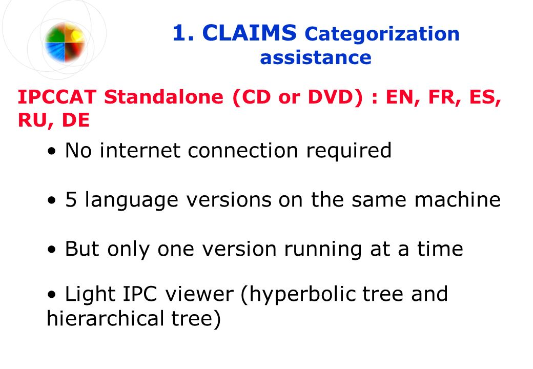 5 language versions on the same machine IPCCAT Standalone (CD or DVD) : EN, FR, ES, RU, DE No internet connection required But only one version running at a time Light IPC viewer (hyperbolic tree and hierarchical tree)