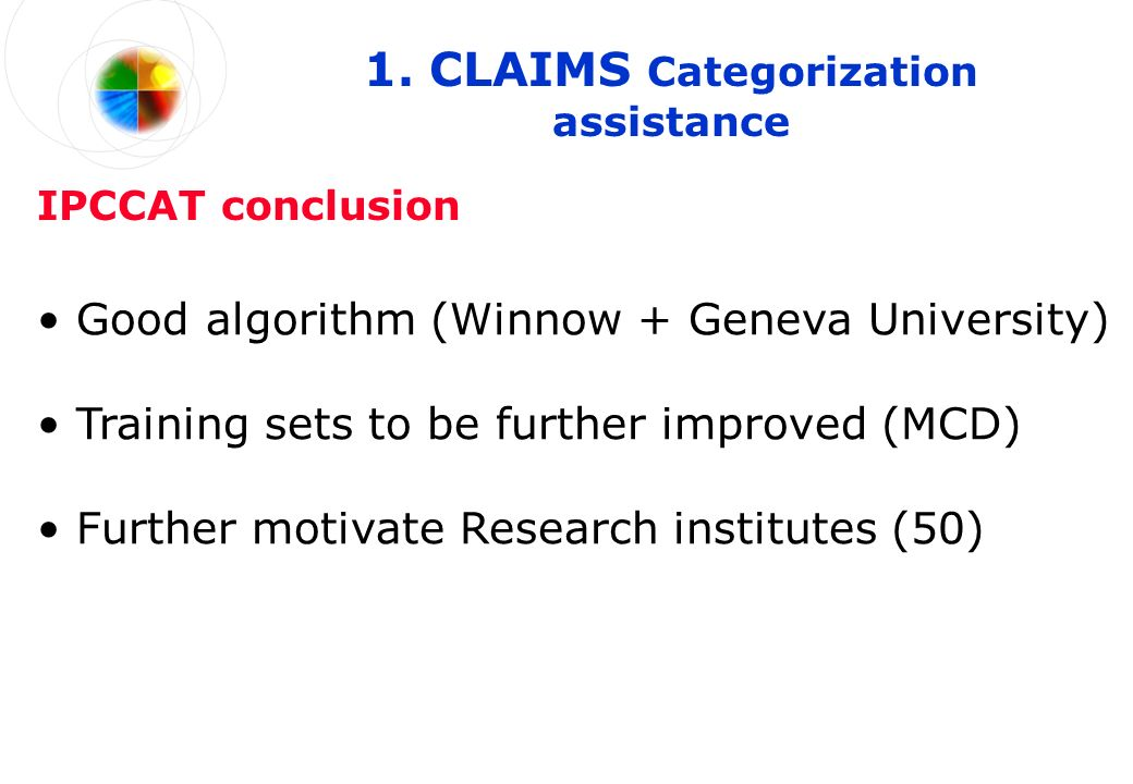 1. CLAIMS Categorization assistance Training sets to be further improved (MCD) IPCCAT conclusion Good algorithm (Winnow + Geneva University) Further m