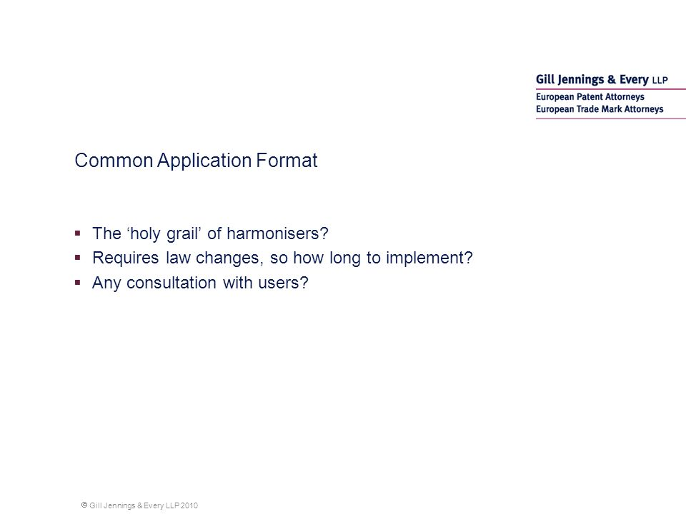 Gill Jennings & Every LLP 2010 Common Application Format The holy grail of harmonisers.