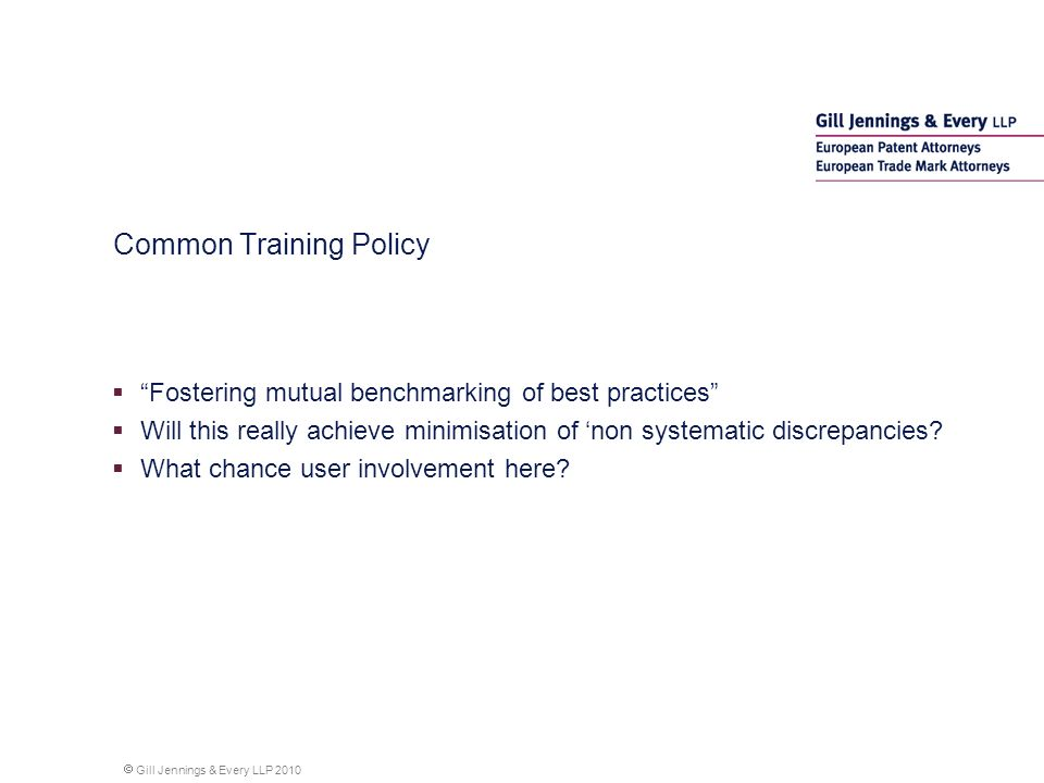 Gill Jennings & Every LLP 2010 Common Training Policy Fostering mutual benchmarking of best practices Will this really achieve minimisation of non systematic discrepancies.