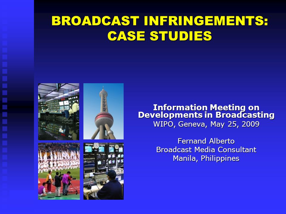BROADCAST INFRINGEMENTS: CASE STUDIES Information Meeting on Developments in Broadcasting WIPO, Geneva, May 25, 2009 Fernand Alberto Broadcast Media Consultant Manila, Philippines