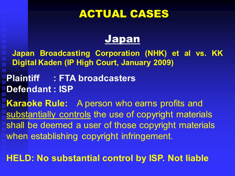 ACTUAL CASES ACTUAL CASES Japan Plaintiff: FTA broadcasters Defendant: ISP Karaoke Rule: A person who earns profits and substantially controls the use of copyright materials shall be deemed a user of those copyright materials when establishing copyright infringement.