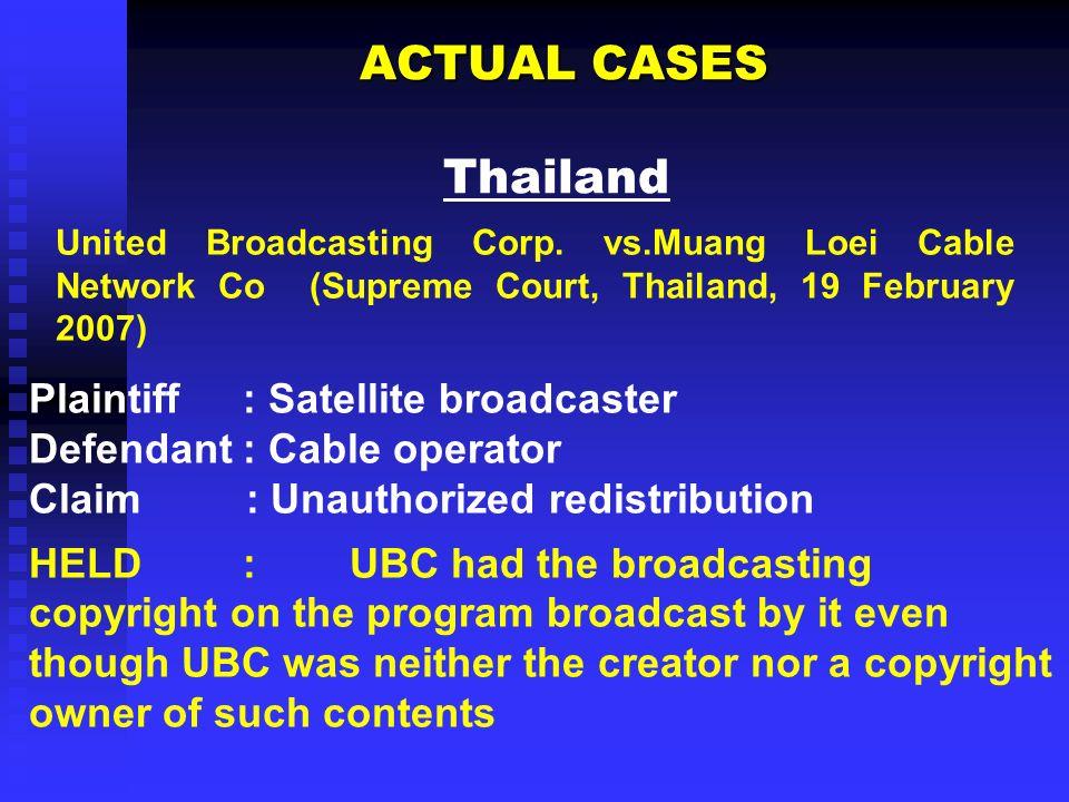 ACTUAL CASES ACTUAL CASES Thailand Plaintiff: Satellite broadcaster Defendant: Cable operator Claim : Unauthorized redistribution HELD: UBC had the br