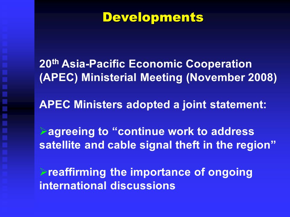 Developments Developments 20 th Asia-Pacific Economic Cooperation (APEC) Ministerial Meeting (November 2008) APEC Ministers adopted a joint statement: agreeing to continue work to address satellite and cable signal theft in the region reaffirming the importance of ongoing international discussions