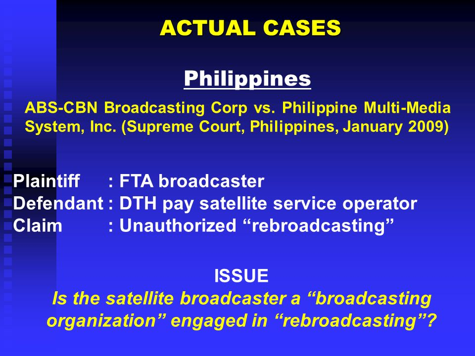 ACTUAL CASES ACTUAL CASES Philippines Plaintiff: FTA broadcaster Defendant: DTH pay satellite service operator Claim: Unauthorized rebroadcasting ISSUE Is the satellite broadcaster a broadcasting organization engaged in rebroadcasting.