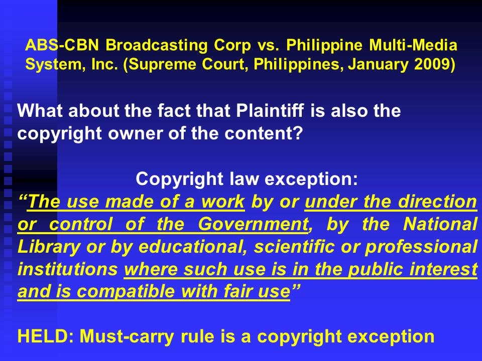 Copyright law exception: The use made of a work by or under the direction or control of the Government, by the National Library or by educational, scientific or professional institutions where such use is in the public interest and is compatible with fair use HELD: Must-carry rule is a copyright exception ABS-CBN Broadcasting Corp vs.