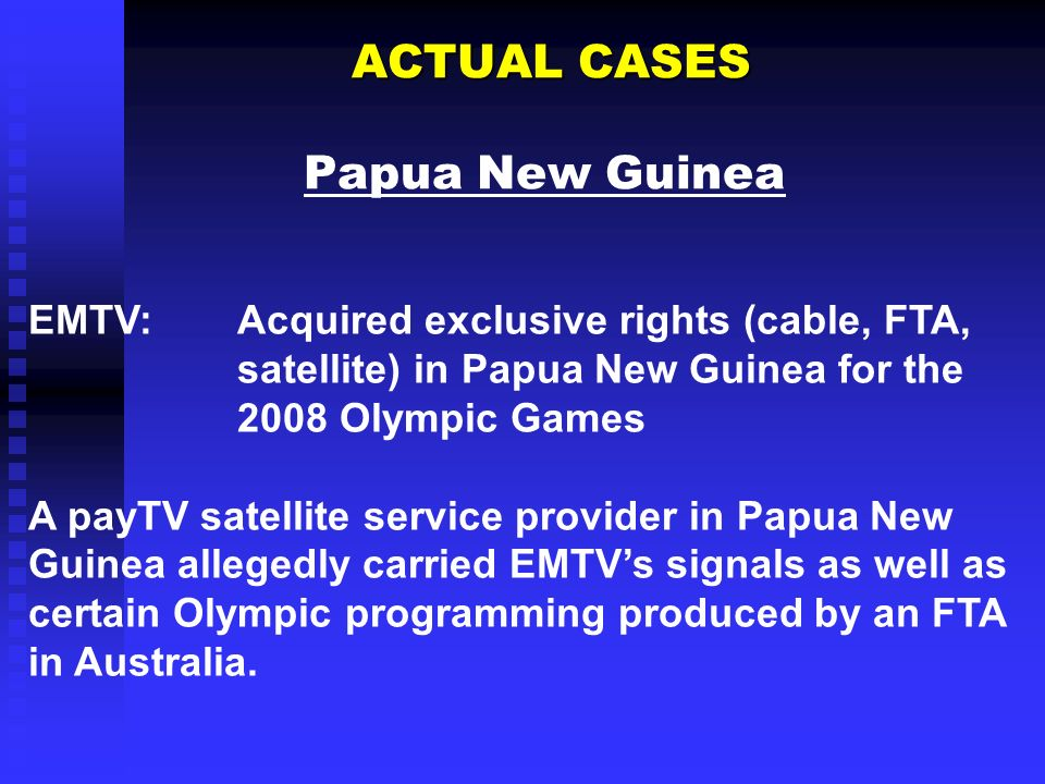 ACTUAL CASES ACTUAL CASES Papua New Guinea EMTV:Acquired exclusive rights (cable, FTA, satellite) in Papua New Guinea for the 2008 Olympic Games A pay