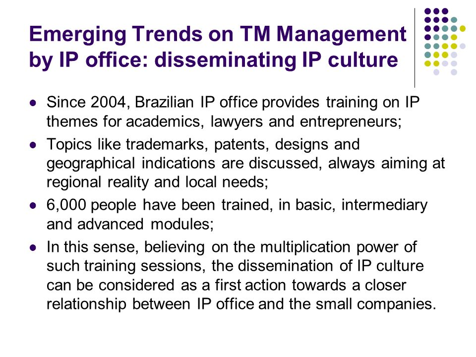 Emerging Trends on TM Management by IP office: disseminating IP culture Since 2004, Brazilian IP office provides training on IP themes for academics, lawyers and entrepreneurs; Topics like trademarks, patents, designs and geographical indications are discussed, always aiming at regional reality and local needs; 6,000 people have been trained, in basic, intermediary and advanced modules; In this sense, believing on the multiplication power of such training sessions, the dissemination of IP culture can be considered as a first action towards a closer relationship between IP office and the small companies.