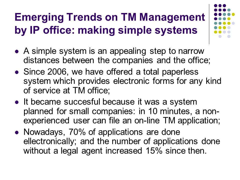 Emerging Trends on TM Management by IP office: making simple systems A simple system is an appealing step to narrow distances between the companies and the office; Since 2006, we have offered a total paperless system which provides electronic forms for any kind of service at TM office; It became succesful because it was a system planned for small companies: in 10 minutes, a non- experienced user can file an on-line TM application; Nowadays, 70% of applications are done ellectronically; and the number of applications done without a legal agent increased 15% since then.