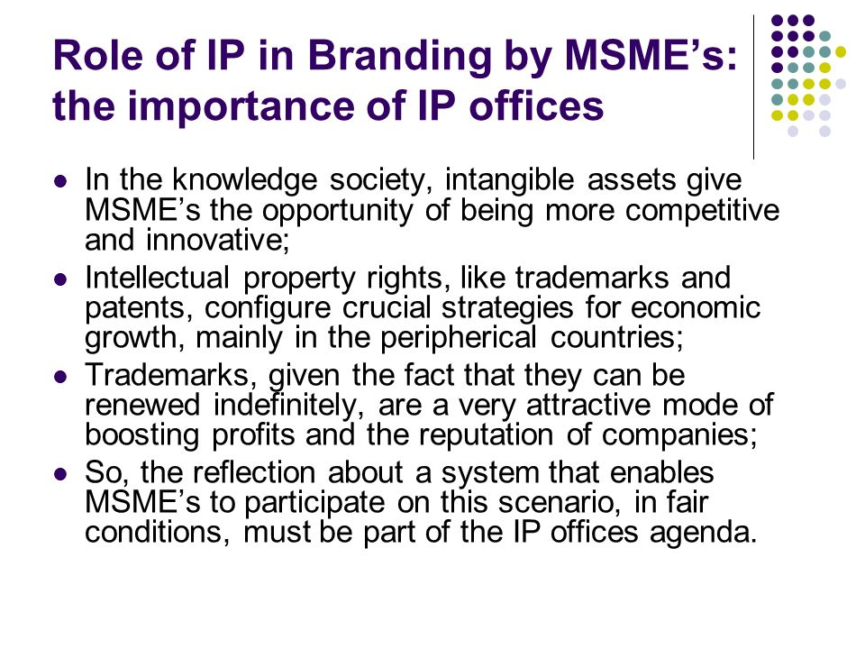 Role of IP in Branding by MSMEs: the importance of IP offices In the knowledge society, intangible assets give MSMEs the opportunity of being more com