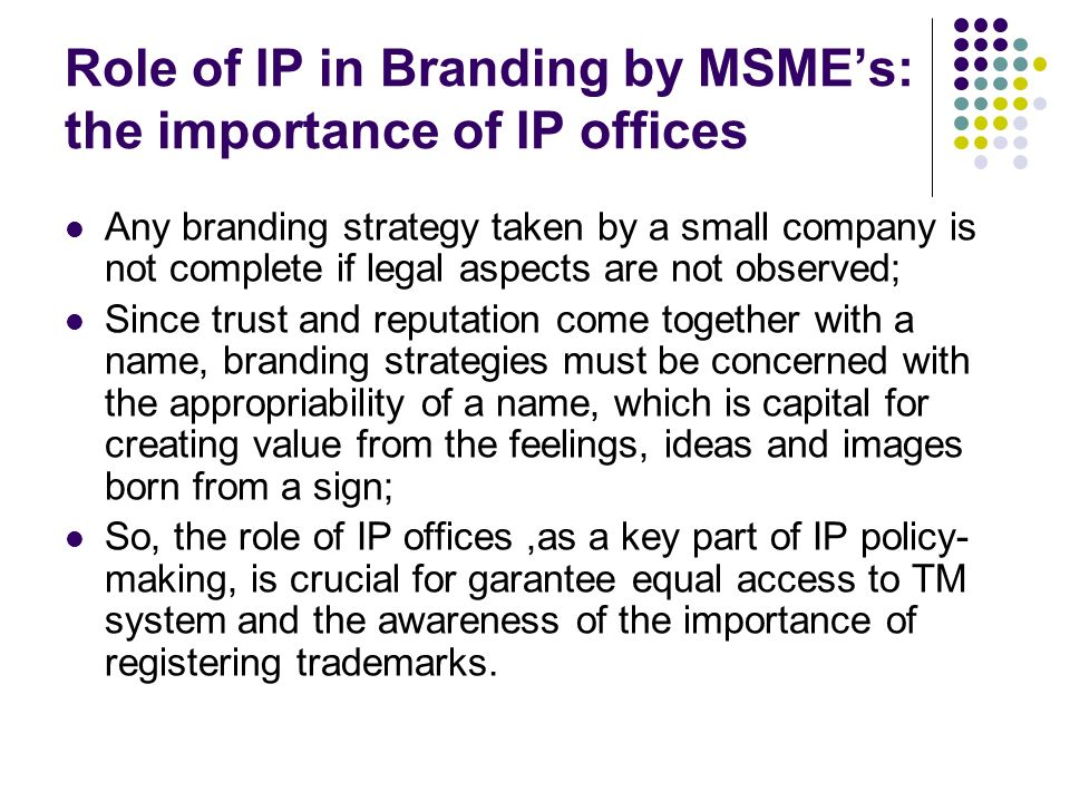 Role of IP in Branding by MSMEs: the importance of IP offices Any branding strategy taken by a small company is not complete if legal aspects are not