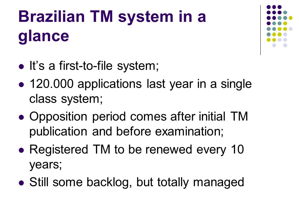 Brazilian TM system in a glance Its a first-to-file system; 120.000 applications last year in a single class system; Opposition period comes after initial TM publication and before examination; Registered TM to be renewed every 10 years; Still some backlog, but totally managed