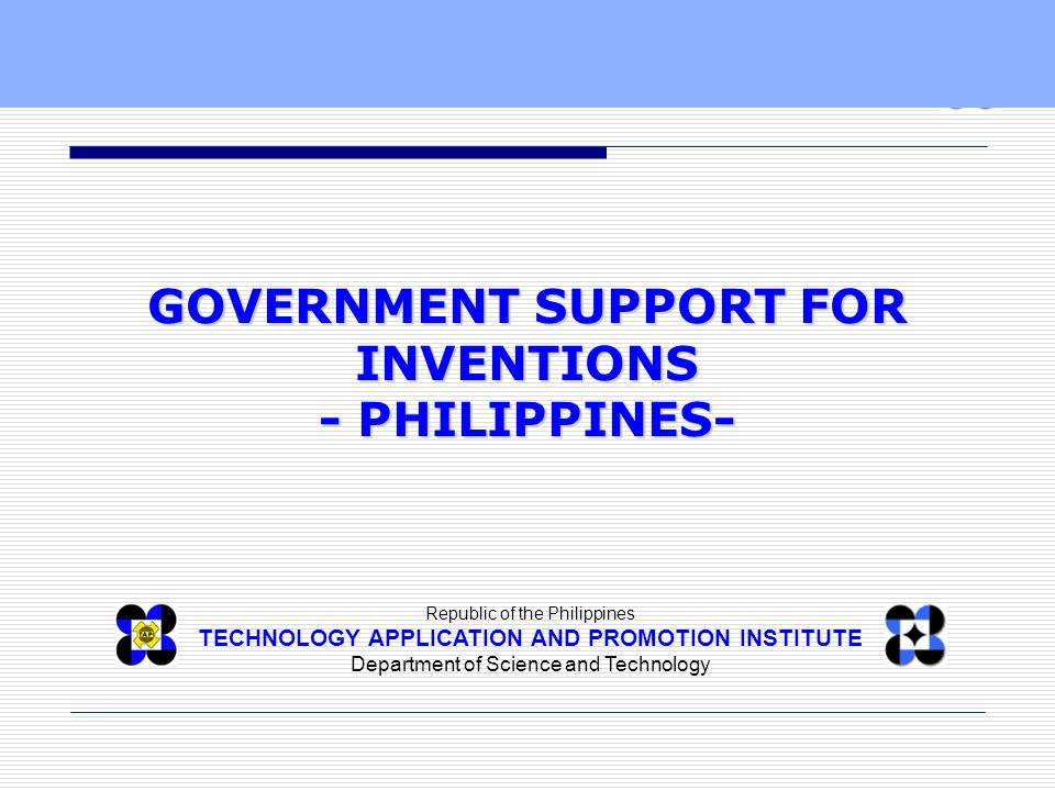 Republic of the Philippines TECHNOLOGY APPLICATION AND PROMOTION INSTITUTE Department of Science and Technology GOVERNMENT SUPPORT FOR INVENTIONS - PH