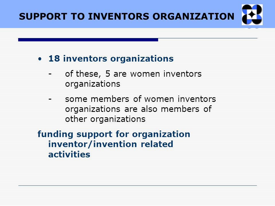 SUPPORT TO INVENTORS ORGANIZATION 18 inventors organizations - of these, 5 are women inventors organizations - some members of women inventors organiz