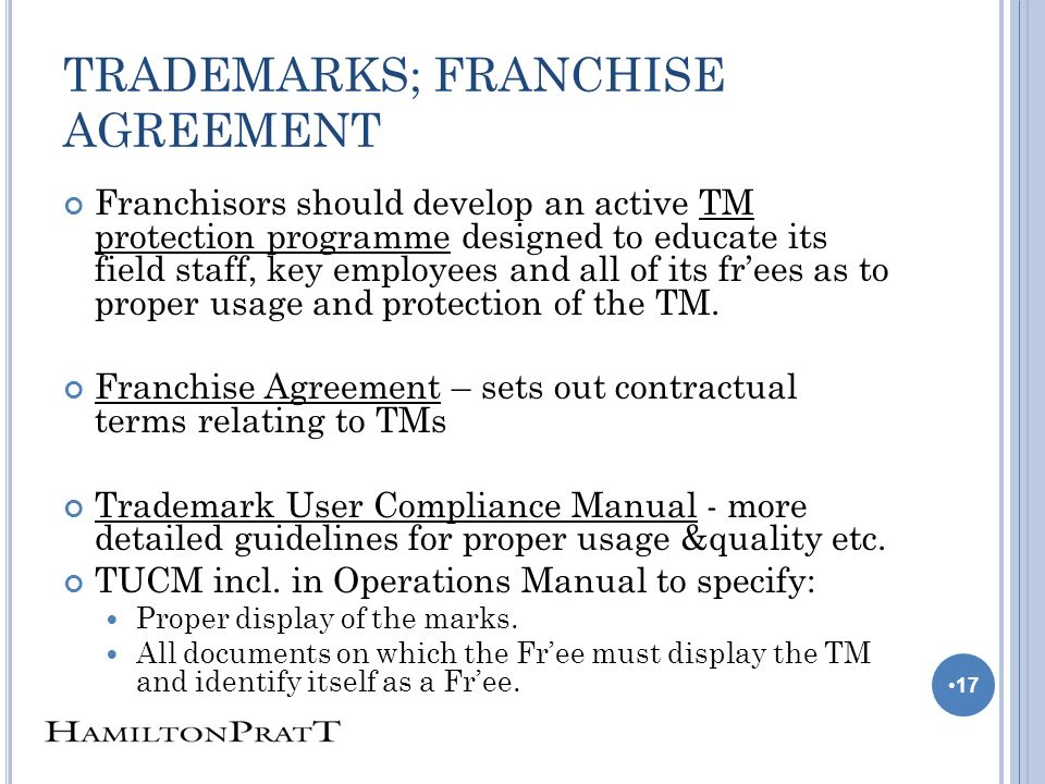 TRADEMARKS; FRANCHISE AGREEMENT Franchisors should develop an active TM protection programme designed to educate its field staff, key employees and all of its frees as to proper usage and protection of the TM.