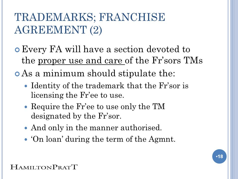 TRADEMARKS; FRANCHISE AGREEMENT (2) Every FA will have a section devoted to the proper use and care of the Frsors TMs As a minimum should stipulate the: Identity of the trademark that the Frsor is licensing the Free to use.