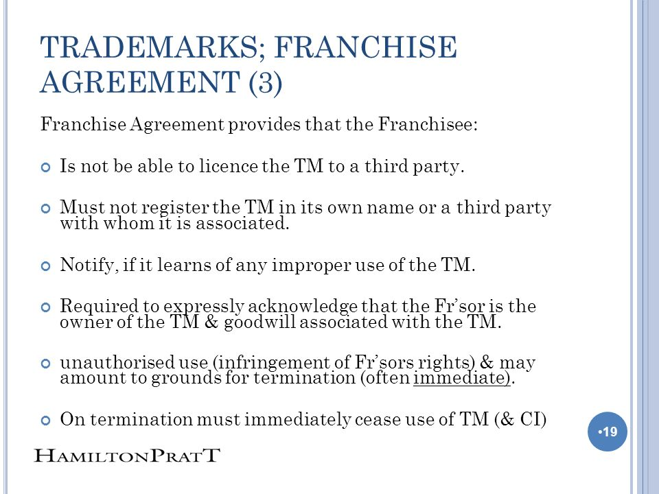 TRADEMARKS; FRANCHISE AGREEMENT (3) Franchise Agreement provides that the Franchisee: Is not be able to licence the TM to a third party.