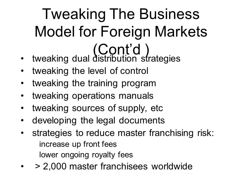 Tweaking The Business Model for Foreign Markets (Contd ) tweaking dual distribution strategies tweaking the level of control tweaking the training program tweaking operations manuals tweaking sources of supply, etc developing the legal documents strategies to reduce master franchising risk: increase up front fees lower ongoing royalty fees > 2,000 master franchisees worldwide