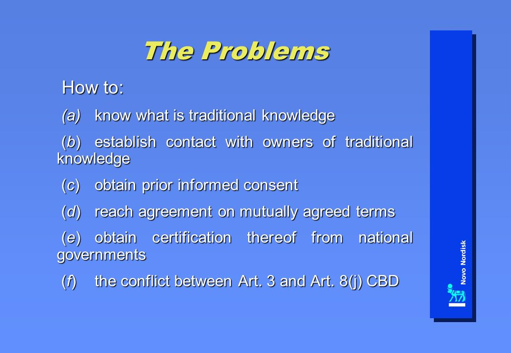 The Problems How to: How to: (a)know what is traditional knowledge (a)know what is traditional knowledge (b)establish contact with owners of traditional knowledge (b)establish contact with owners of traditional knowledge (c)obtain prior informed consent (c)obtain prior informed consent (d)reach agreement on mutually agreed terms (d)reach agreement on mutually agreed terms (e)obtain certification thereof from national governments (e)obtain certification thereof from national governments (f)the conflict between Art.