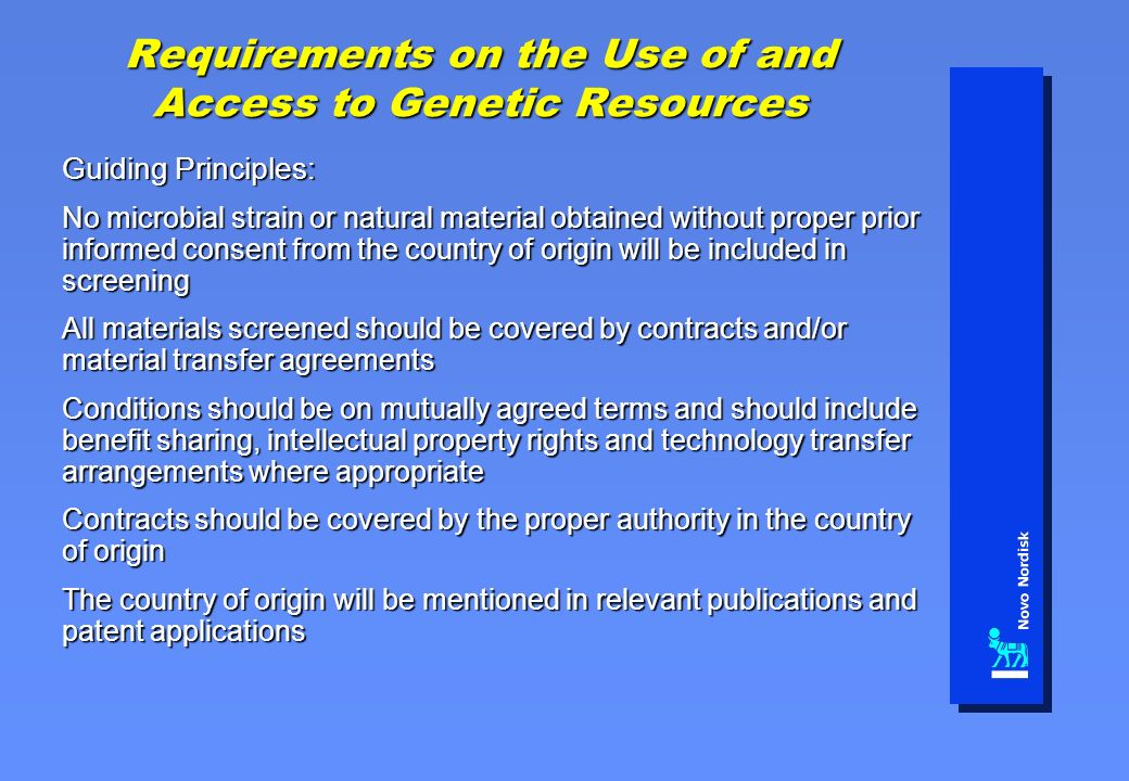 Requirements on the Use of and Access to Genetic Resources Guiding Principles: No microbial strain or natural material obtained without proper prior informed consent from the country of origin will be included in screening All materials screened should be covered by contracts and/or material transfer agreements Conditions should be on mutually agreed terms and should include benefit sharing, intellectual property rights and technology transfer arrangements where appropriate Contracts should be covered by the proper authority in the country of origin The country of origin will be mentioned in relevant publications and patent applications