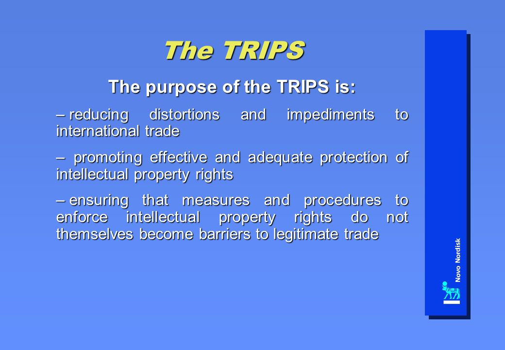 The TRIPS The purpose of the TRIPS is: – reducing distortions and impediments to international trade – promoting effective and adequate protection of intellectual property rights – ensuring that measures and procedures to enforce intellectual property rights do not themselves become barriers to legitimate trade