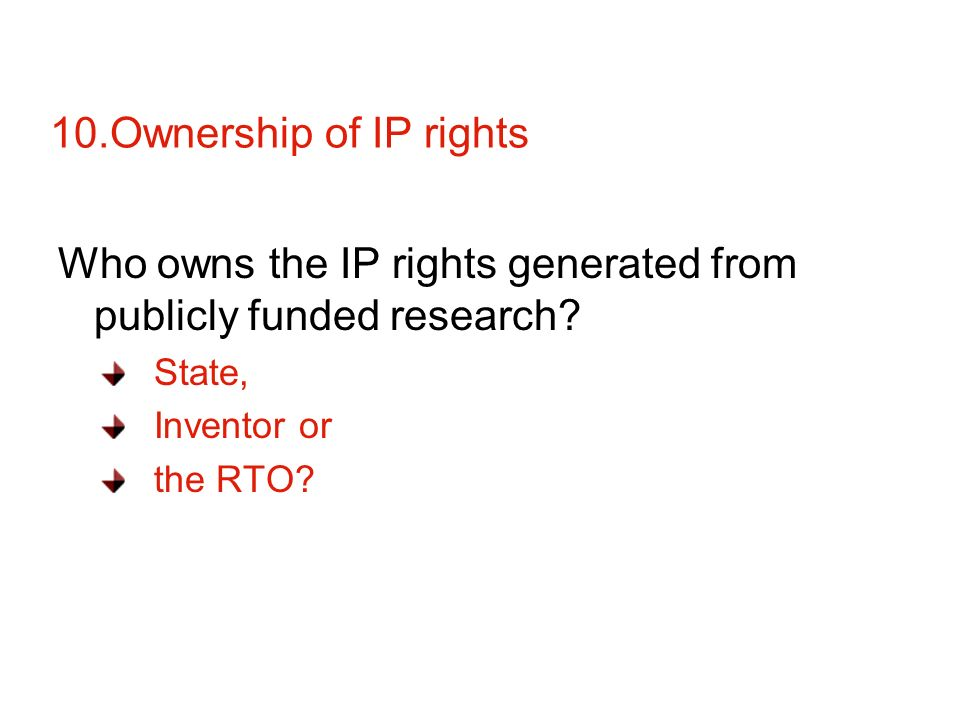 10.Ownership of IP rights Who owns the IP rights generated from publicly funded research.