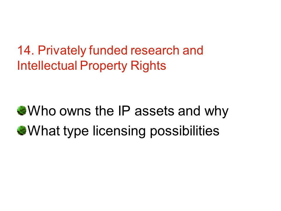 14. Privately funded research and Intellectual Property Rights Who owns the IP assets and why What type licensing possibilities