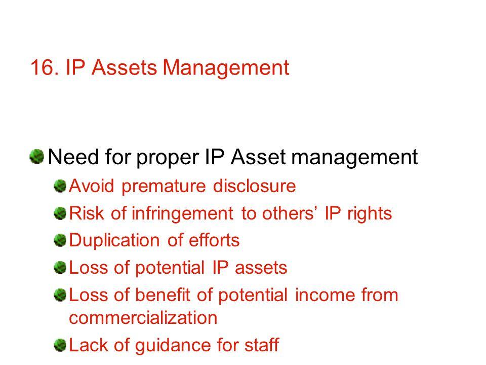 16. IP Assets Management Need for proper IP Asset management Avoid premature disclosure Risk of infringement to others IP rights Duplication of effort