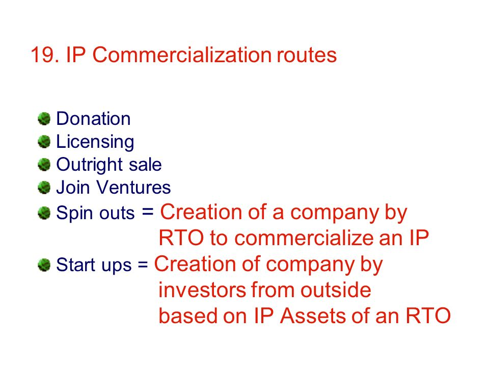 19. IP Commercialization routes Donation Licensing Outright sale Join Ventures Spin outs = Creation of a company by RTO to commercialize an IP Start u