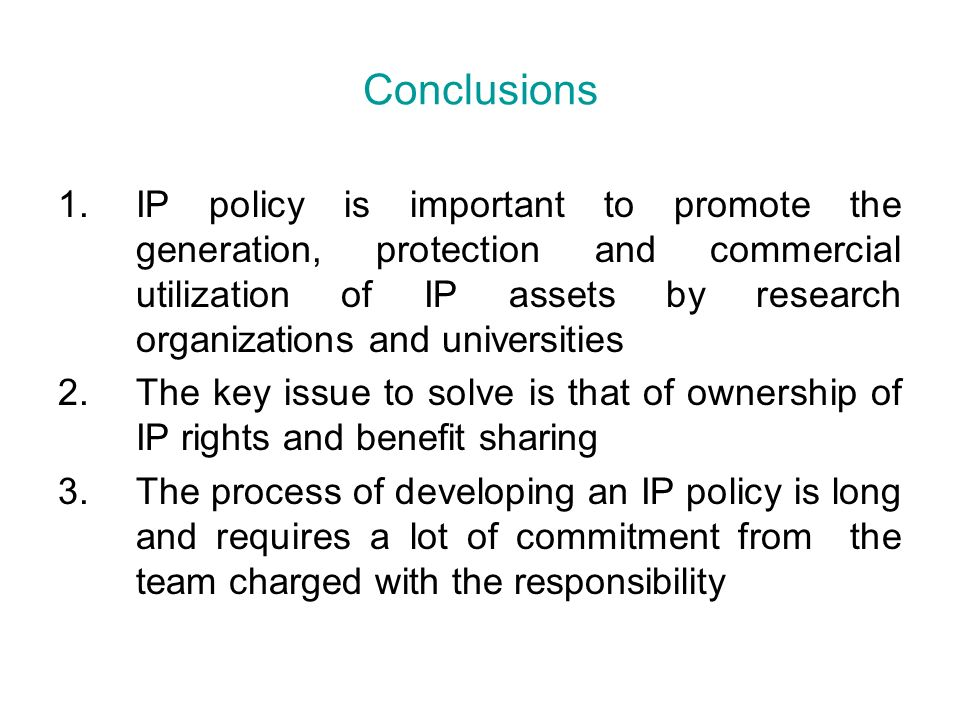 1.IP policy is important to promote the generation, protection and commercial utilization of IP assets by research organizations and universities 2.The key issue to solve is that of ownership of IP rights and benefit sharing 3.The process of developing an IP policy is long and requires a lot of commitment from the team charged with the responsibility Conclusions