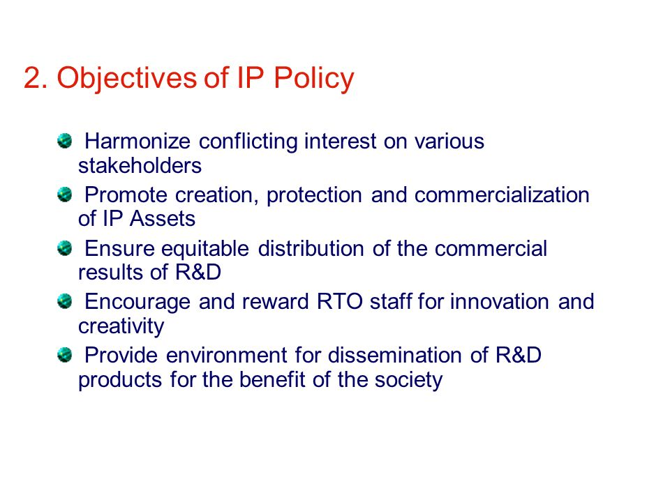 2. Objectives of IP Policy Harmonize conflicting interest on various stakeholders Promote creation, protection and commercialization of IP Assets Ensu