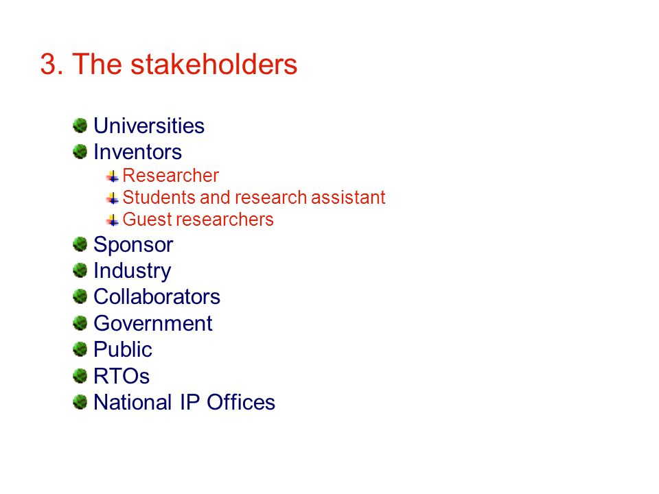 3. The stakeholders Universities Inventors Researcher Students and research assistant Guest researchers Sponsor Industry Collaborators Government Publ