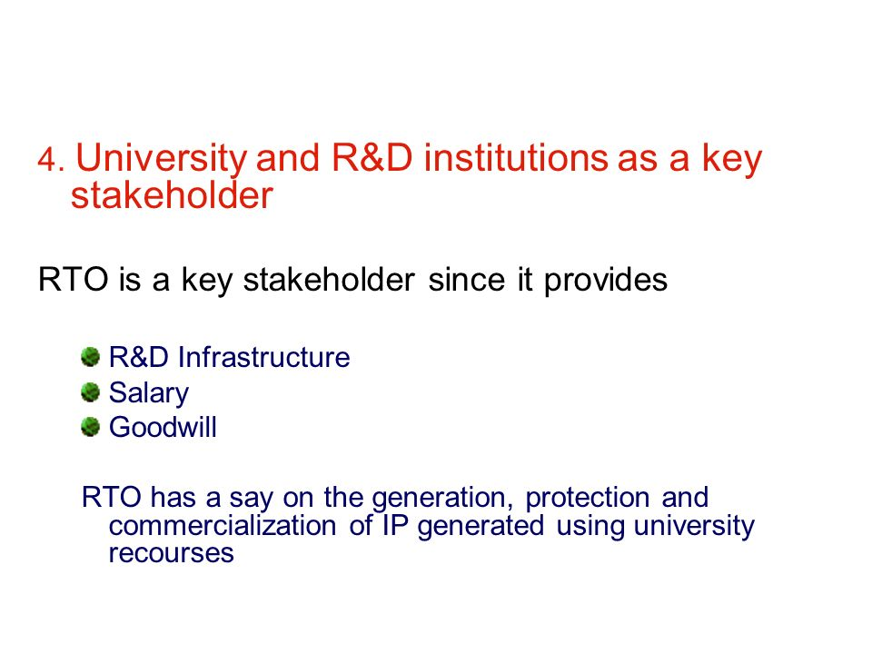 4. University and R&D institutions as a key stakeholder RTO is a key stakeholder since it provides R&D Infrastructure Salary Goodwill RTO has a say on