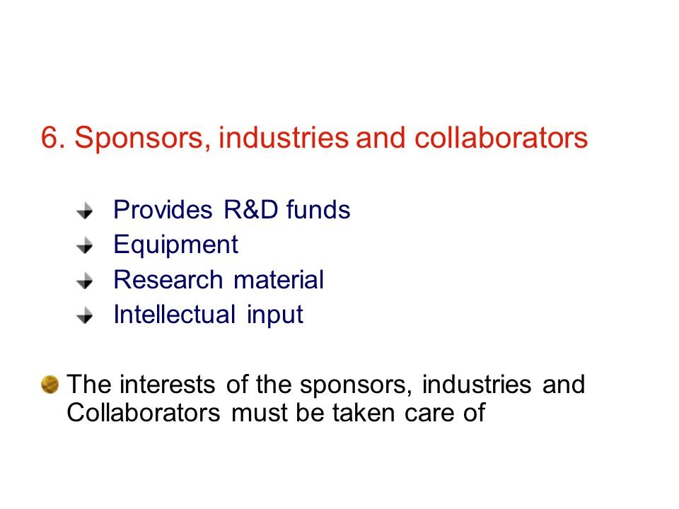 6. Sponsors, industries and collaborators Provides R&D funds Equipment Research material Intellectual input The interests of the sponsors, industries