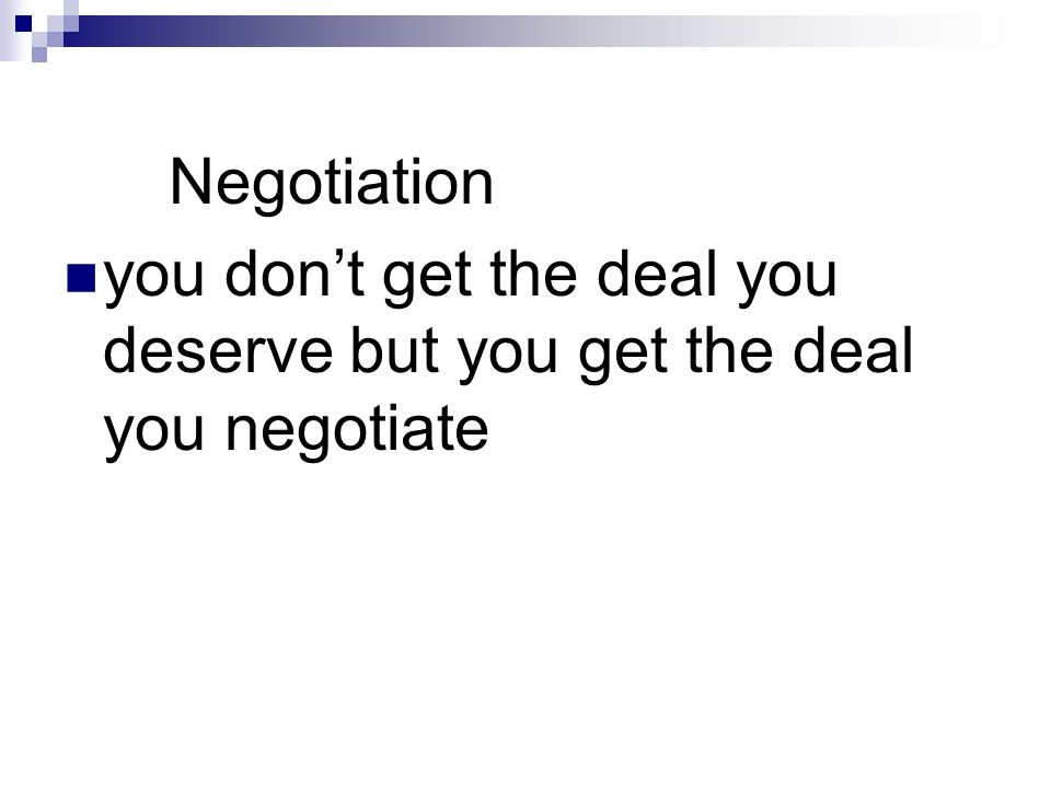 Negotiation you dont get the deal you deserve but you get the deal you negotiate