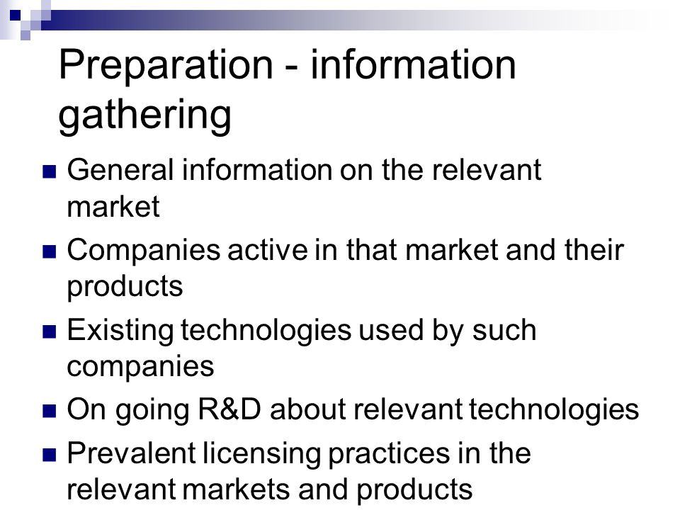 Preparation - information gathering General information on the relevant market Companies active in that market and their products Existing technologies used by such companies On going R&D about relevant technologies Prevalent licensing practices in the relevant markets and products