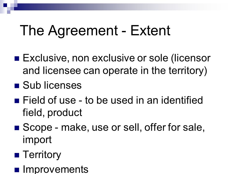 The Agreement - Extent Exclusive, non exclusive or sole (licensor and licensee can operate in the territory) Sub licenses Field of use - to be used in an identified field, product Scope - make, use or sell, offer for sale, import Territory Improvements