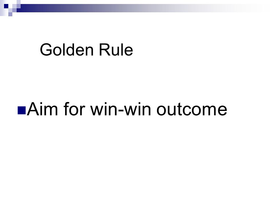 Golden Rule Aim for win-win outcome