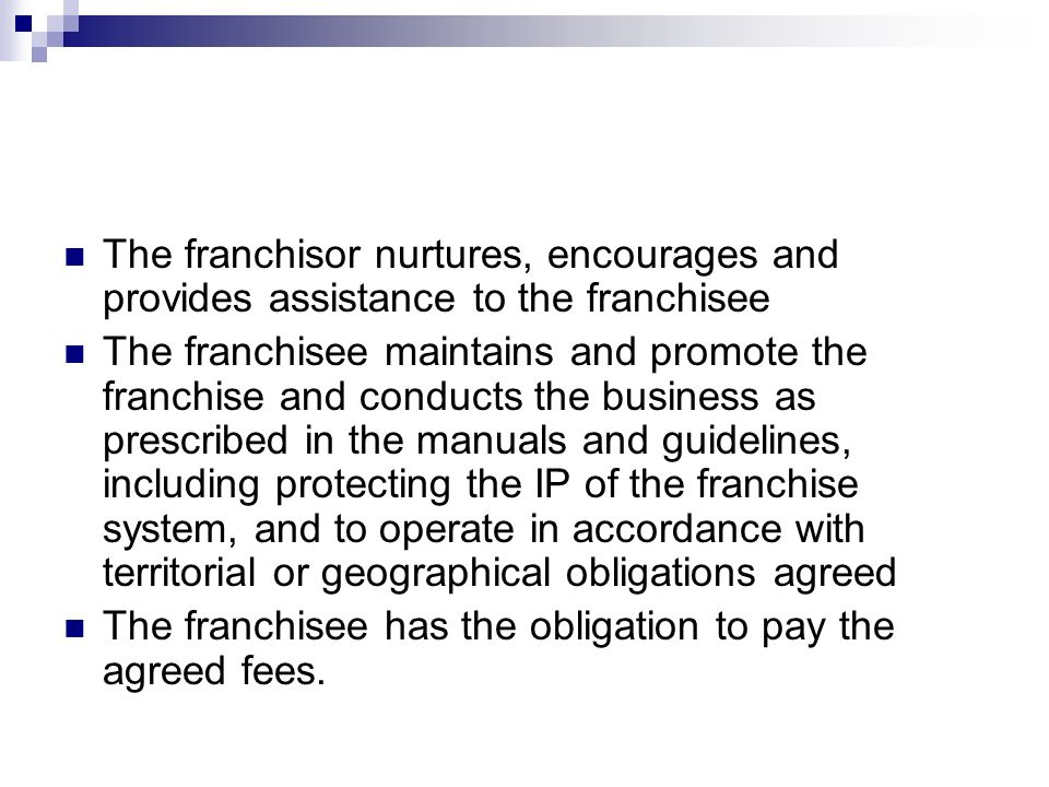 The franchisor nurtures, encourages and provides assistance to the franchisee The franchisee maintains and promote the franchise and conducts the business as prescribed in the manuals and guidelines, including protecting the IP of the franchise system, and to operate in accordance with territorial or geographical obligations agreed The franchisee has the obligation to pay the agreed fees.