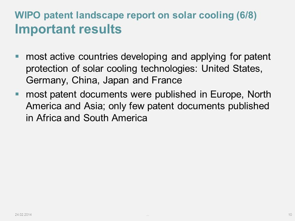 most active countries developing and applying for patent protection of solar cooling technologies: United States, Germany, China, Japan and France most patent documents were published in Europe, North America and Asia; only few patent documents published in Africa and South America 24.02.2014...10 WIPO patent landscape report on solar cooling (6/8) Important results