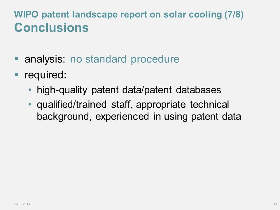 analysis: no standard procedure required: high-quality patent data/patent databases qualified/trained staff, appropriate technical background, experienced in using patent data 24.02.2014...11 WIPO patent landscape report on solar cooling (7/8) Conclusions
