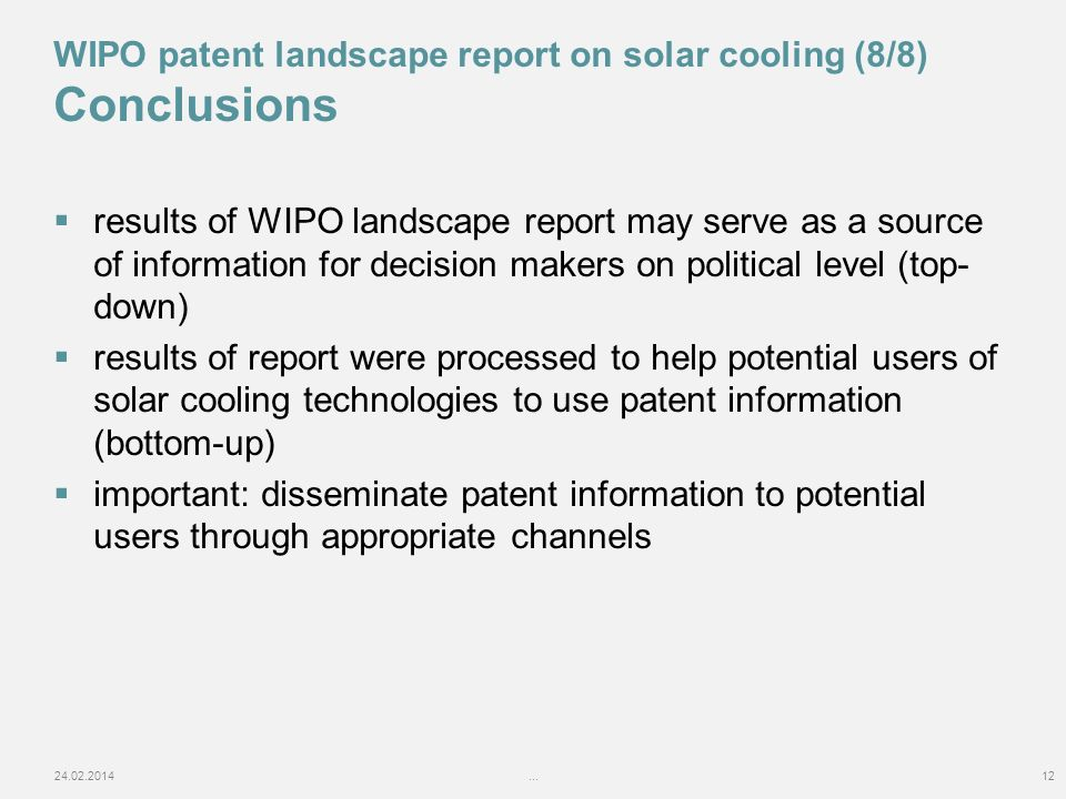 results of WIPO landscape report may serve as a source of information for decision makers on political level (top- down) results of report were processed to help potential users of solar cooling technologies to use patent information (bottom-up) important: disseminate patent information to potential users through appropriate channels 24.02.2014...12 WIPO patent landscape report on solar cooling (8/8) Conclusions