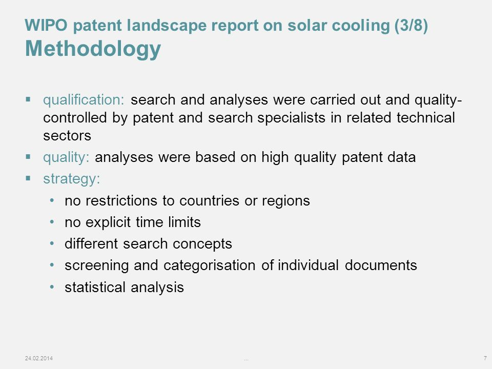 qualification: search and analyses were carried out and quality- controlled by patent and search specialists in related technical sectors quality: analyses were based on high quality patent data strategy: no restrictions to countries or regions no explicit time limits different search concepts screening and categorisation of individual documents statistical analysis 24.02.2014...7 WIPO patent landscape report on solar cooling (3/8) Methodology