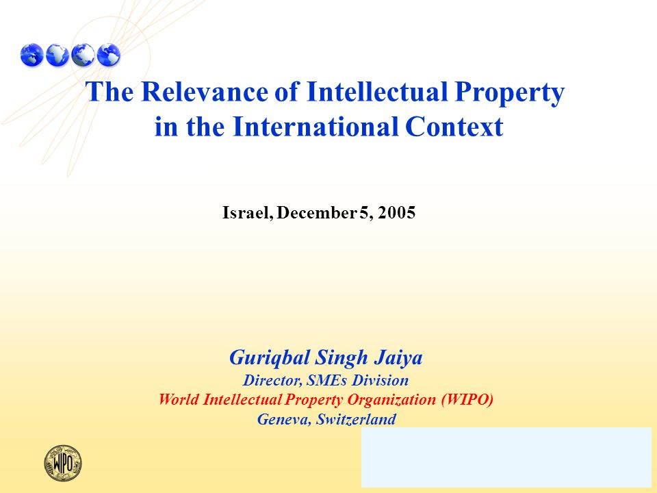 The Relevance of Intellectual Property in the International Context Israel, December 5, 2005 Guriqbal Singh Jaiya Director, SMEs Division World Intellectual Property Organization (WIPO) Geneva, Switzerland