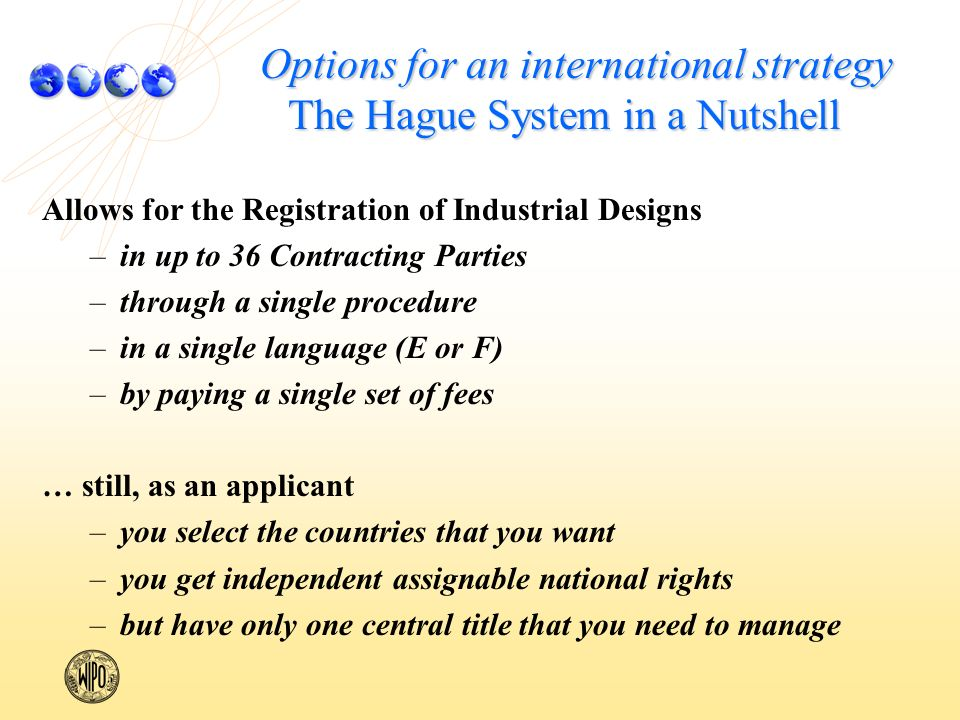 Options for an international strategy The Hague System in a Nutshell Allows for the Registration of Industrial Designs – –in up to 36 Contracting Parties – –through a single procedure – –in a single language (E or F) – –by paying a single set of fees … still, as an applicant – –you select the countries that you want – –you get independent assignable national rights – –but have only one central title that you need to manage