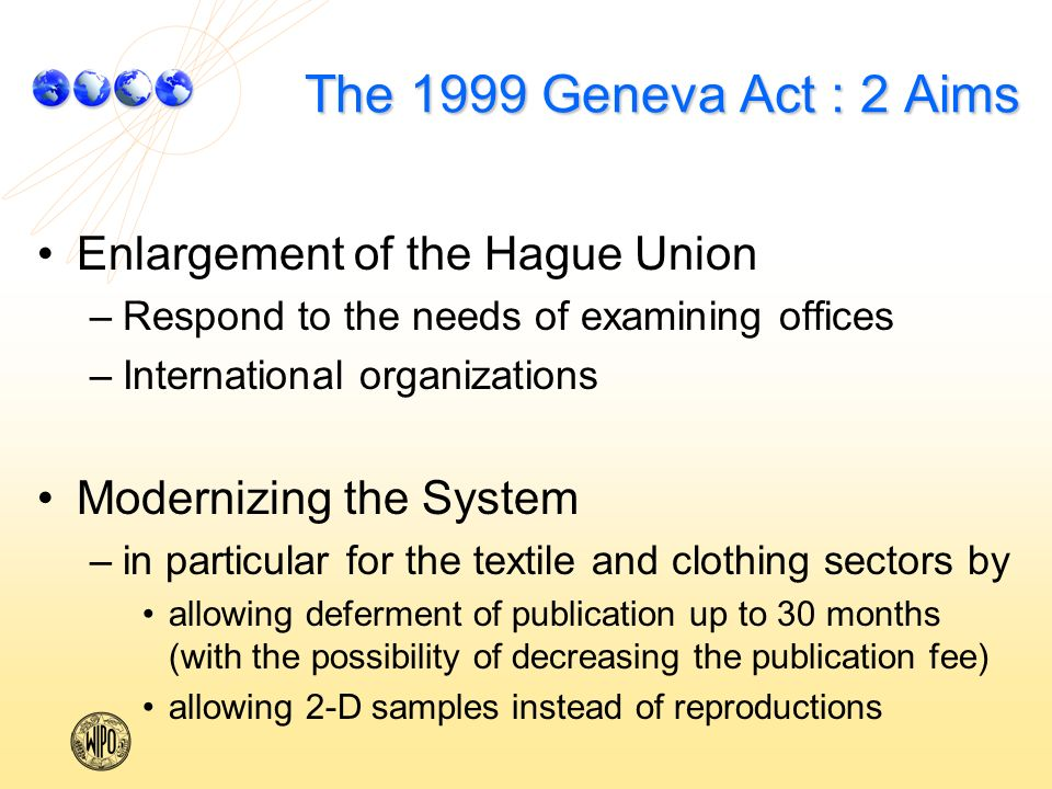 The 1999 Geneva Act : 2 Aims Enlargement of the Hague Union – –Respond to the needs of examining offices – –International organizations Modernizing the System – –in particular for the textile and clothing sectors by allowing deferment of publication up to 30 months (with the possibility of decreasing the publication fee) allowing 2-D samples instead of reproductions