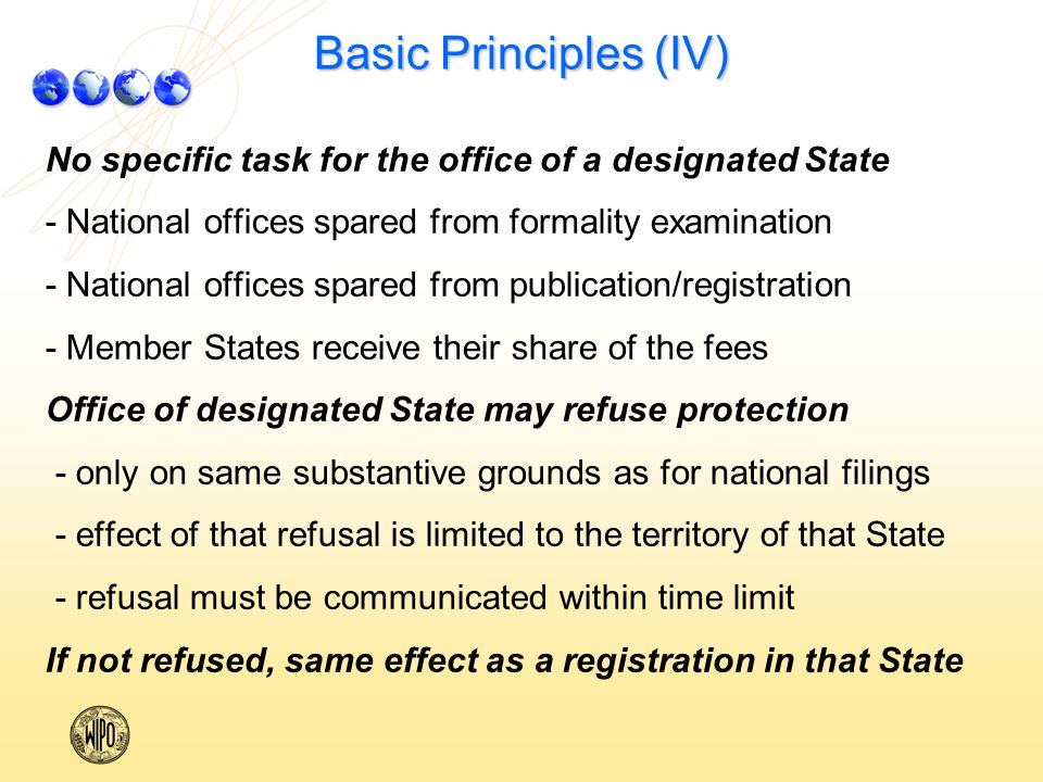 Basic Principles (IV) No specific task for the office of a designated State - National offices spared from formality examination - National offices spared from publication/registration - Member States receive their share of the fees Office of designated State may refuse protection - only on same substantive grounds as for national filings - effect of that refusal is limited to the territory of that State - refusal must be communicated within time limit If not refused, same effect as a registration in that State