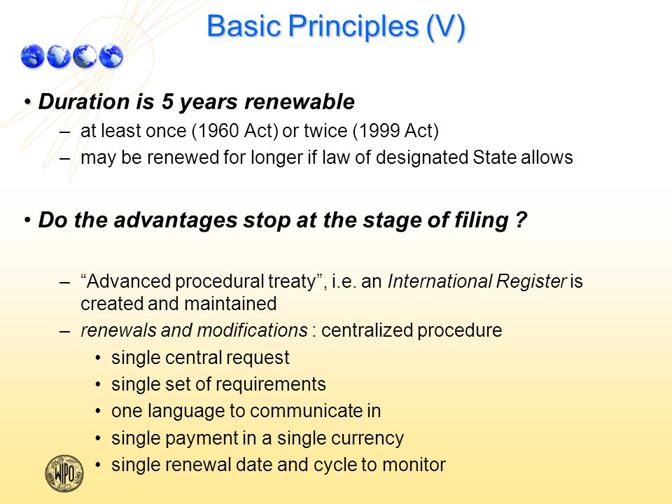 Basic Principles (V) Duration is 5 years renewable – –at least once (1960 Act) or twice (1999 Act) – –may be renewed for longer if law of designated State allows Do the advantages stop at the stage of filing .